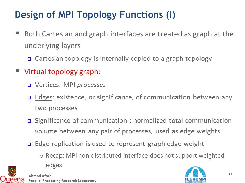 Ahmad Afsahi Parallel Processing Research Laboratory 12 Design of MPI Topology Functions (I)  Both Cartesian and graph interfaces are treated as graph at the underlying layers  Cartesian topology is internally copied to a graph topology  Virtual topology graph:  Vertices: MPI processes  Edges: existence, or significance, of communication between any two processes  Significance of communication : normalized total communication volume between any pair of processes, used as edge weights  Edge replication is used to represent graph edge weight o Recap: MPI non-distributed interface does not support weighted edges
