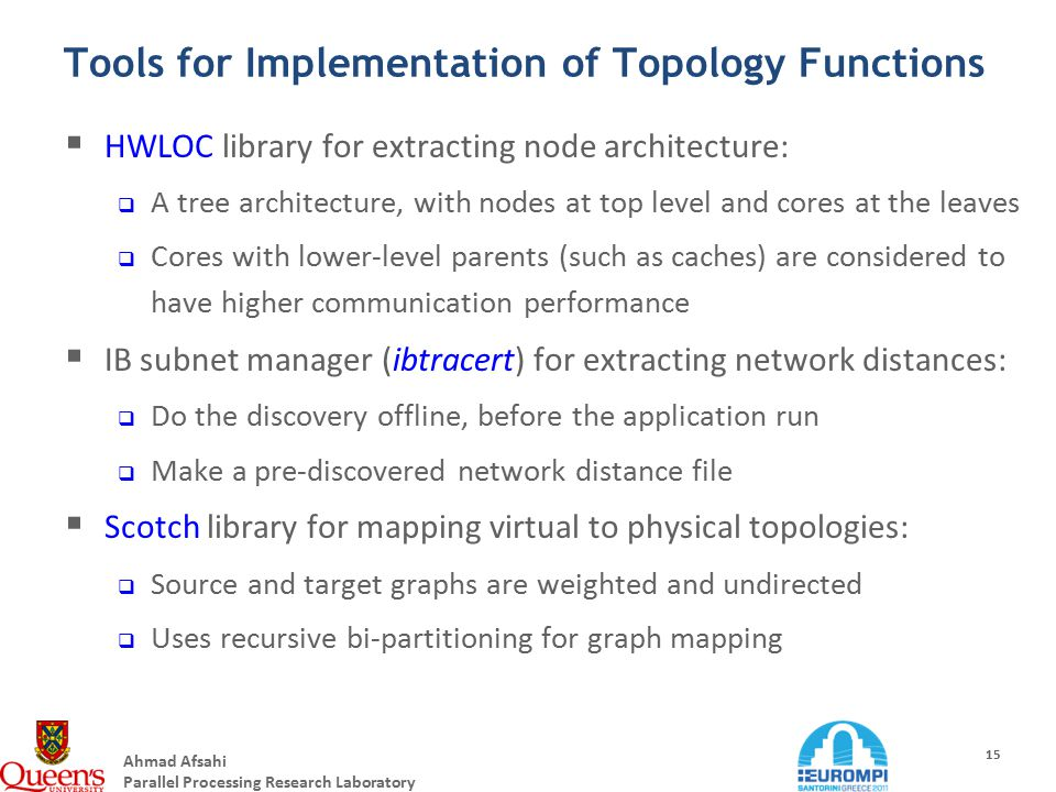 Ahmad Afsahi Parallel Processing Research Laboratory 15 Tools for Implementation of Topology Functions  HWLOC library for extracting node architecture:  A tree architecture, with nodes at top level and cores at the leaves  Cores with lower-level parents (such as caches) are considered to have higher communication performance  IB subnet manager (ibtracert) for extracting network distances:  Do the discovery offline, before the application run  Make a pre-discovered network distance file  Scotch library for mapping virtual to physical topologies:  Source and target graphs are weighted and undirected  Uses recursive bi-partitioning for graph mapping