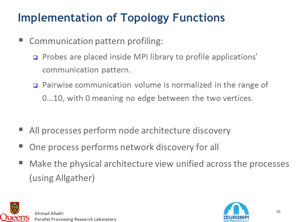 Ahmad Afsahi Parallel Processing Research Laboratory 16 Implementation of Topology Functions  Communication pattern profiling:  Probes are placed inside MPI library to profile applications' communication pattern.