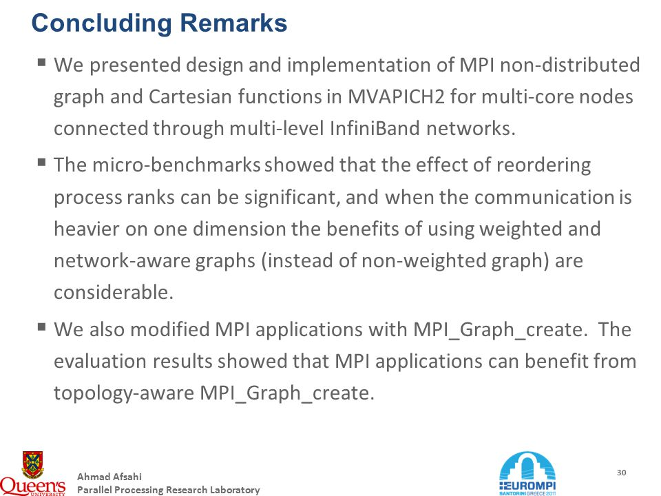 Ahmad Afsahi Parallel Processing Research Laboratory 30 Concluding Remarks  We presented design and implementation of MPI non-distributed graph and Cartesian functions in MVAPICH2 for multi-core nodes connected through multi-level InfiniBand networks.