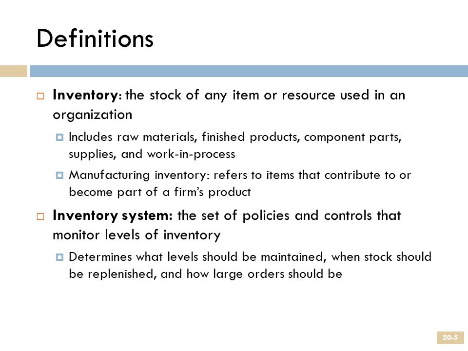 Definitions  Inventory: the stock of any item or resource used in an organization  Includes raw materials, finished products, component parts, suppl