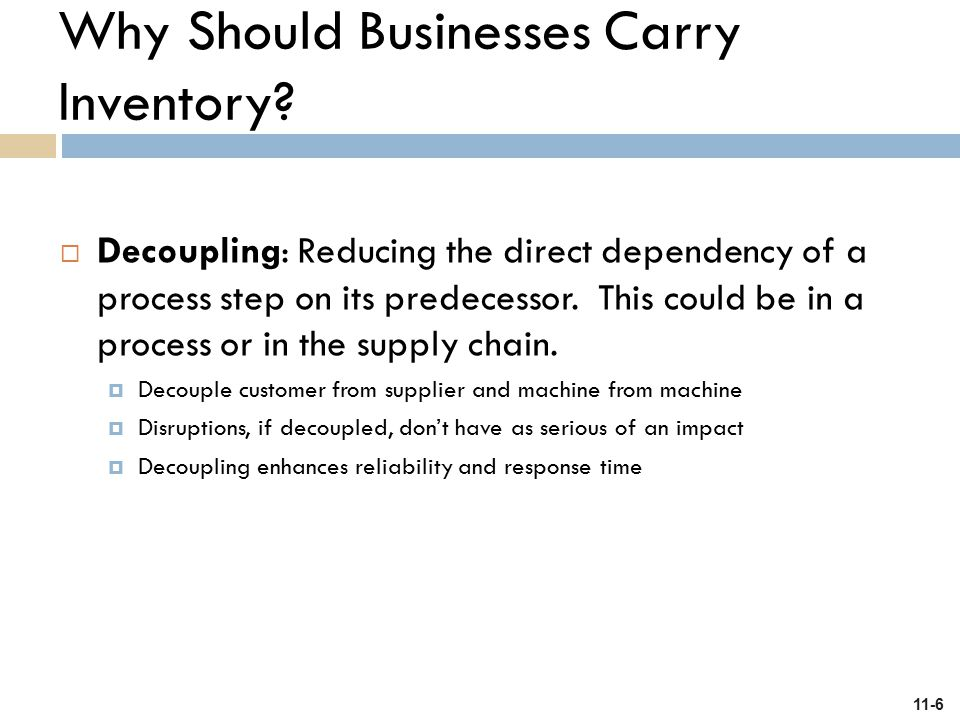 11-6  Decoupling: Reducing the direct dependency of a process step on its predecessor. This could be in a process or in the supply chain.  Decouple