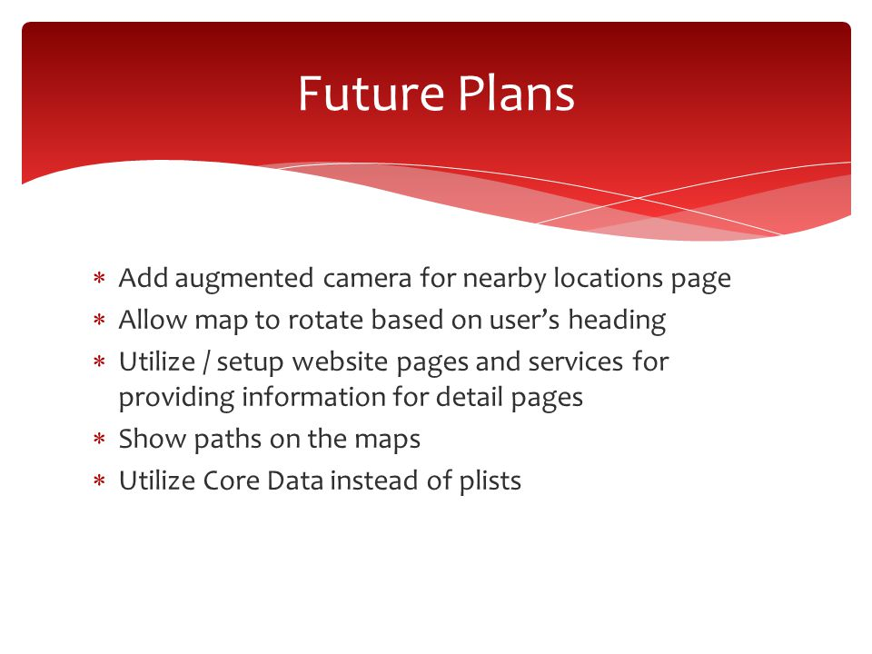  Add augmented camera for nearby locations page  Allow map to rotate based on user's heading  Utilize / setup website pages and services for providing information for detail pages  Show paths on the maps  Utilize Core Data instead of plists Future Plans