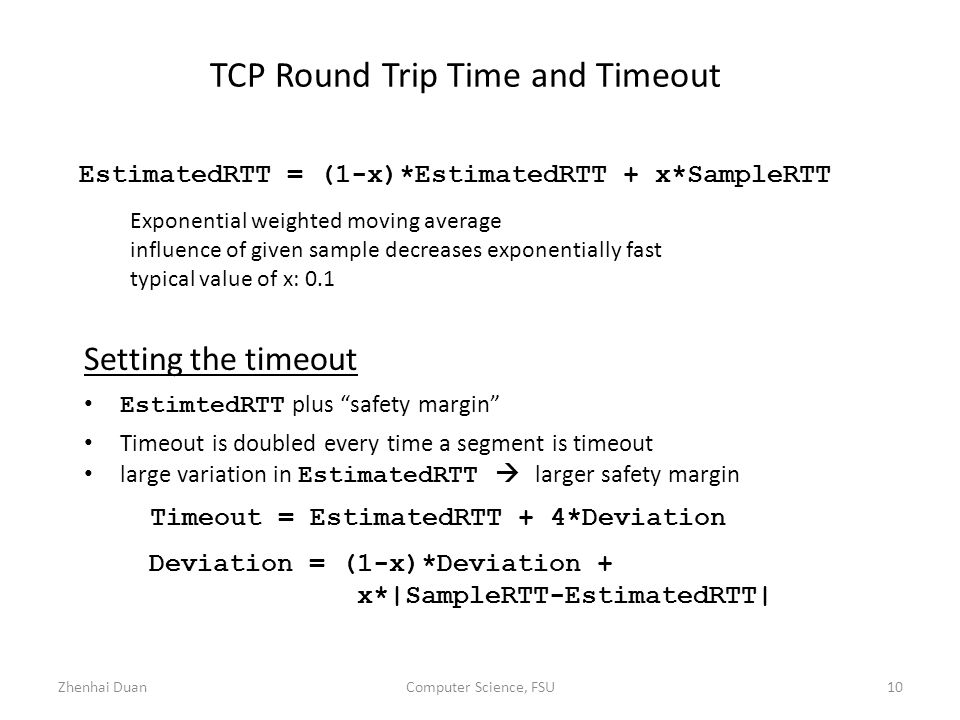 Zhenhai DuanComputer Science, FSU10 TCP Round Trip Time and Timeout EstimatedRTT = (1-x)*EstimatedRTT + x*SampleRTT Exponential weighted moving average influence of given sample decreases exponentially fast typical value of x: 0.1 Setting the timeout EstimtedRTT plus safety margin Timeout is doubled every time a segment is timeout large variation in EstimatedRTT  larger safety margin Timeout = EstimatedRTT + 4*Deviation Deviation = (1-x)*Deviation + x*|SampleRTT-EstimatedRTT|
