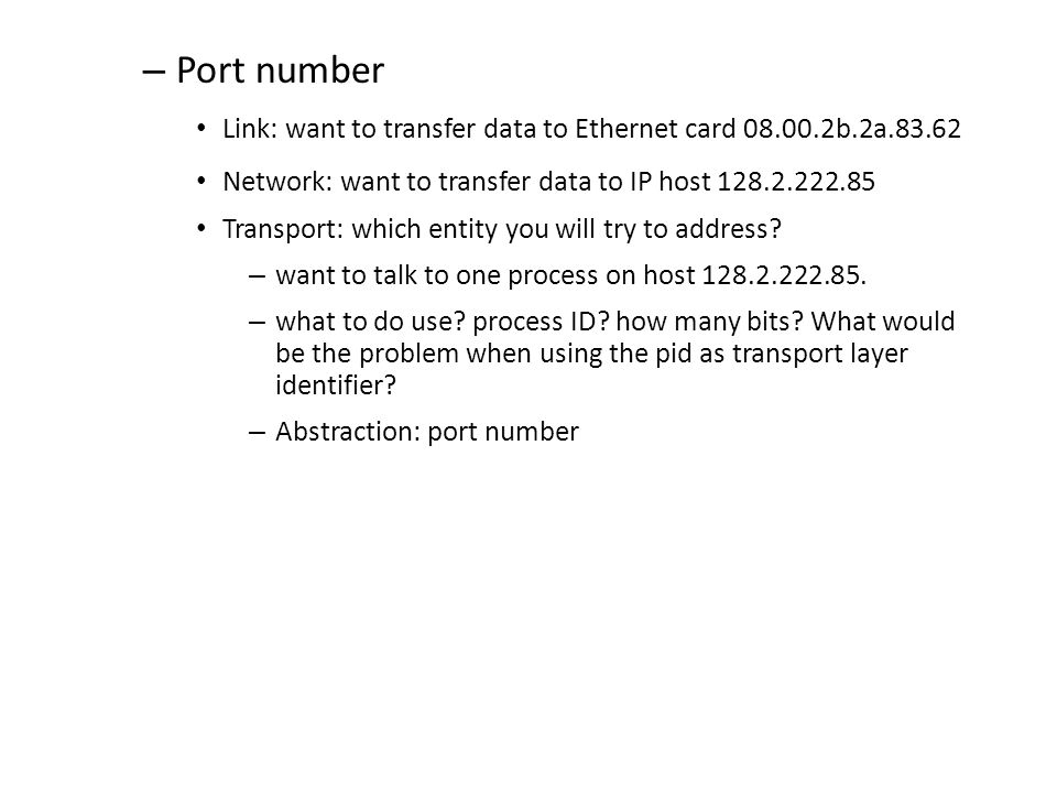 – Port number Link: want to transfer data to Ethernet card 08.00.2b.2a.83.62 Network: want to transfer data to IP host 128.2.222.85 Transport: which entity you will try to address.