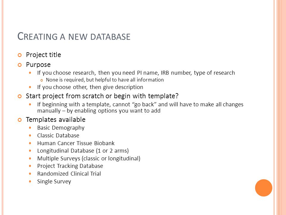C REATING A NEW DATABASE Project title Purpose If you choose research, then you need PI name, IRB number, type of research None is required, but helpful to have all information If you choose other, then give description Start project from scratch or begin with template.