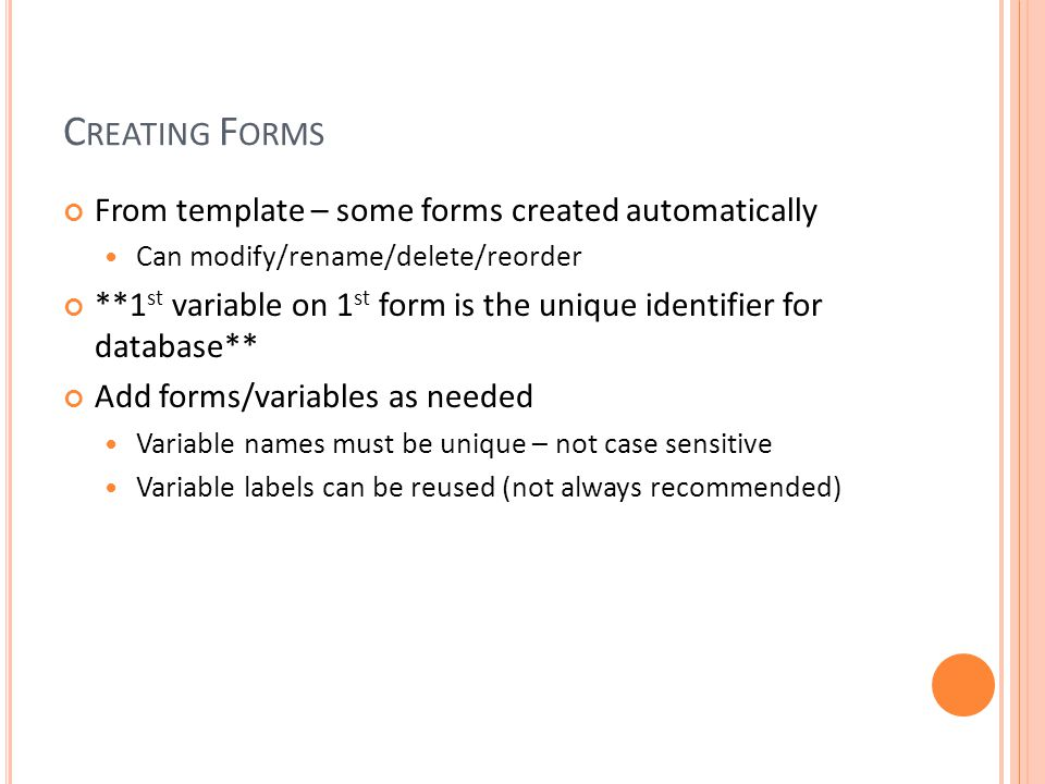 C REATING F ORMS From template – some forms created automatically Can modify/rename/delete/reorder **1 st variable on 1 st form is the unique identifier for database** Add forms/variables as needed Variable names must be unique – not case sensitive Variable labels can be reused (not always recommended)