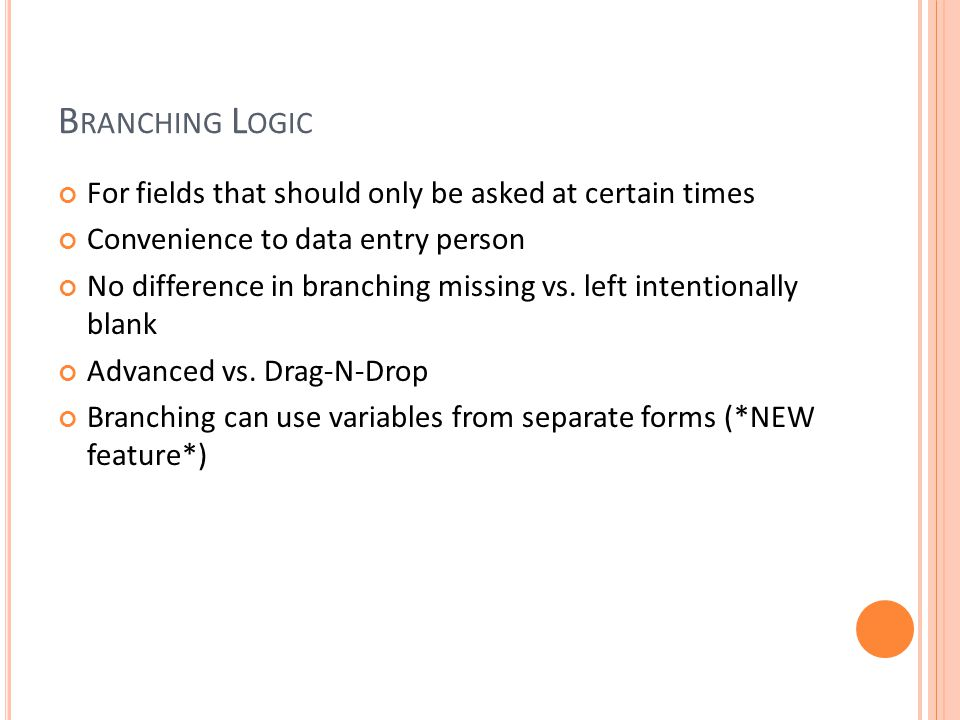 B RANCHING L OGIC For fields that should only be asked at certain times Convenience to data entry person No difference in branching missing vs.