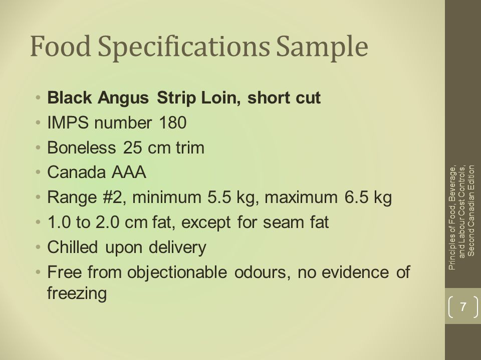 Food Specifications Sample Black Angus Strip Loin, short cut IMPS number 180 Boneless 25 cm trim Canada AAA Range #2, minimum 5.5 kg, maximum 6.5 kg 1