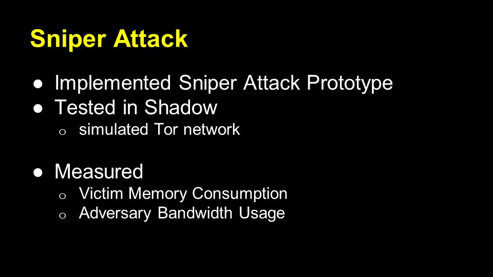 Sniper Attack ●Implemented Sniper Attack Prototype ●Tested in Shadow o simulated Tor network ●Measured o Victim Memory Consumption o Adversary Bandwidth Usage