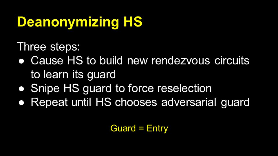 Deanonymizing HS Three steps: ●Cause HS to build new rendezvous circuits to learn its guard ●Snipe HS guard to force reselection ●Repeat until HS chooses adversarial guard Guard = Entry