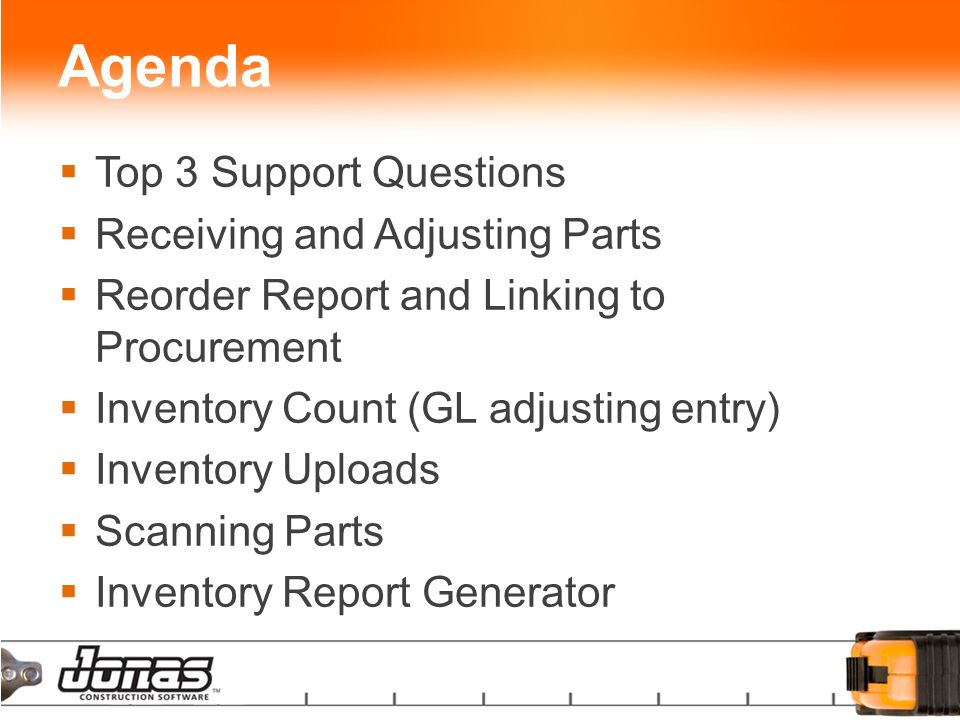 Agenda  Top 3 Support Questions  Receiving and Adjusting Parts  Reorder Report and Linking to Procurement  Inventory Count (GL adjusting entry)  Inventory Uploads  Scanning Parts  Inventory Report Generator