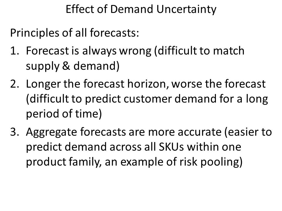 Effect of Demand Uncertainty Principles of all forecasts: 1.Forecast is always wrong (difficult to match supply & demand) 2.Longer the forecast horizo