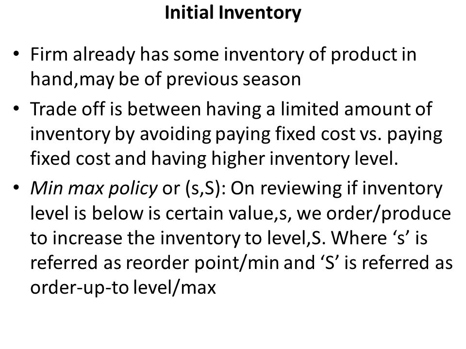 Initial Inventory Firm already has some inventory of product in hand,may be of previous season Trade off is between having a limited amount of invento