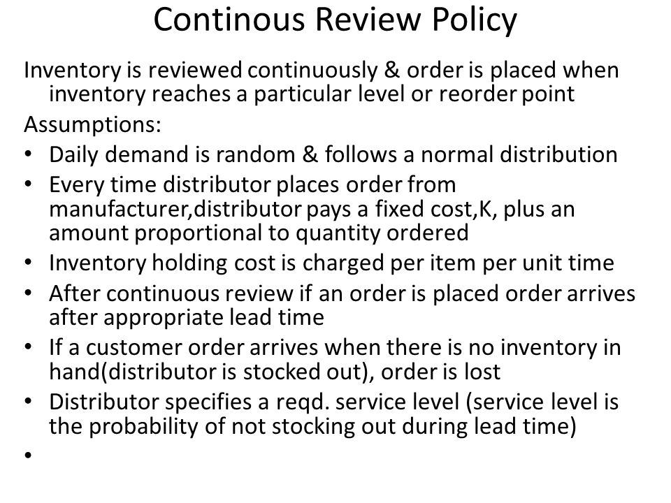 Continous Review Policy Inventory is reviewed continuously & order is placed when inventory reaches a particular level or reorder point Assumptions: D