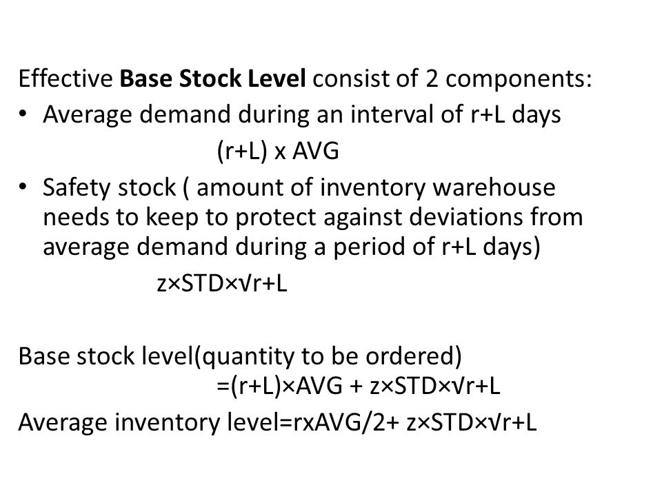 Effective Base Stock Level consist of 2 components: Average demand during an interval of r+L days (r+L) x AVG Safety stock ( amount of inventory wareh
