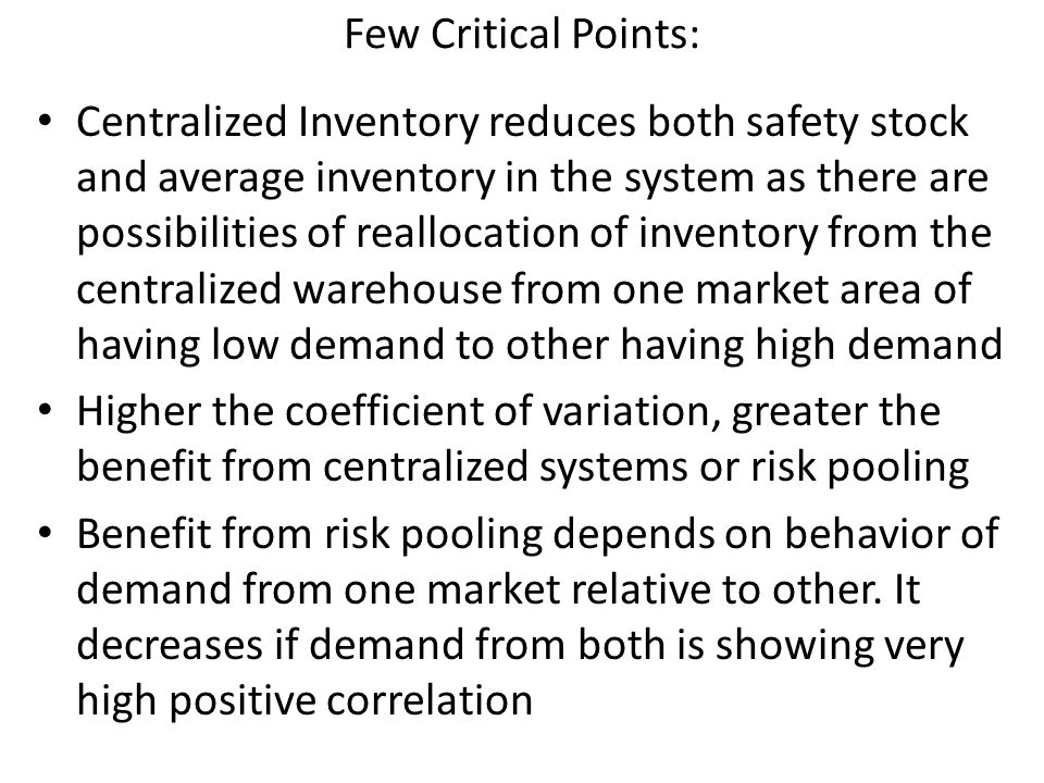 Few Critical Points: Centralized Inventory reduces both safety stock and average inventory in the system as there are possibilities of reallocation of