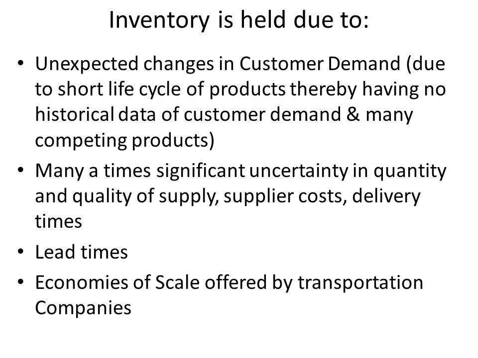 Inventory is held due to: Unexpected changes in Customer Demand (due to short life cycle of products thereby having no historical data of customer dem