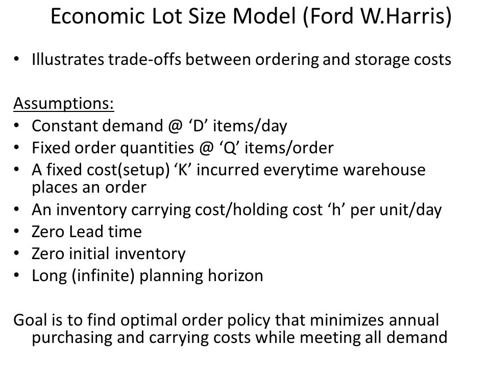 Economic Lot Size Model (Ford W.Harris) Illustrates trade-offs between ordering and storage costs Assumptions: Constant demand @ 'D' items/day Fixed o