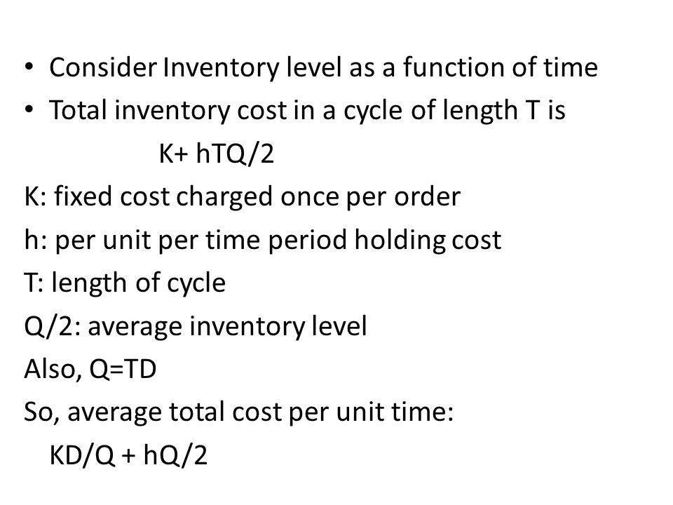 Consider Inventory level as a function of time Total inventory cost in a cycle of length T is K+ hTQ/2 K: fixed cost charged once per order h: per uni