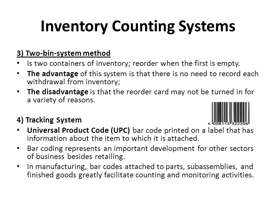 Inventory Counting Systems 3) Two-bin-system method Is two containers of inventory; reorder when the first is empty. The advantage of this system is t