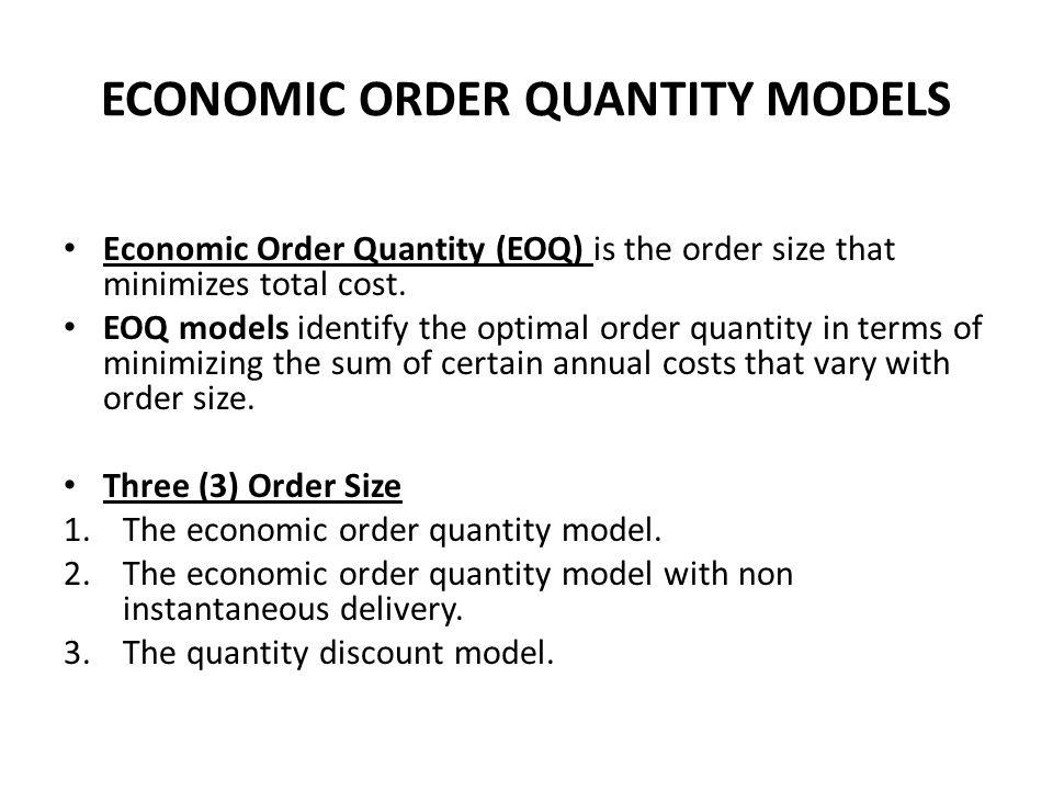 ECONOMIC ORDER QUANTITY MODELS Economic Order Quantity (EOQ) is the order size that minimizes total cost. EOQ models identify the optimal order quanti