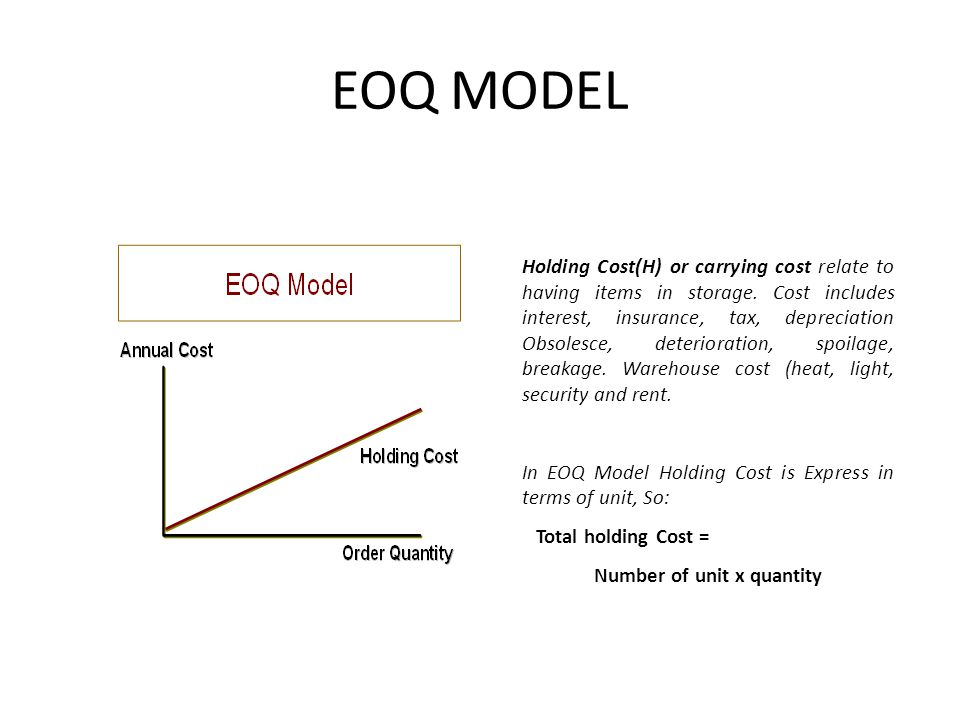 EOQ MODEL Holding Cost(H) or carrying cost relate to having items in storage. Cost includes interest, insurance, tax, depreciation Obsolesce, deterior