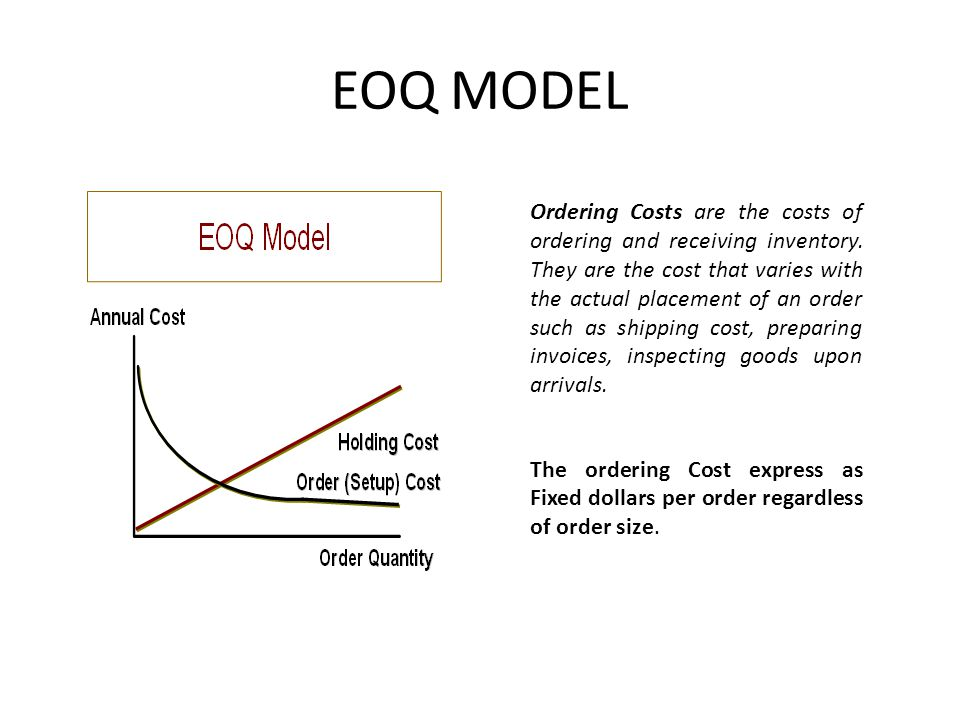 EOQ MODEL Ordering Costs are the costs of ordering and receiving inventory. They are the cost that varies with the actual placement of an order such a