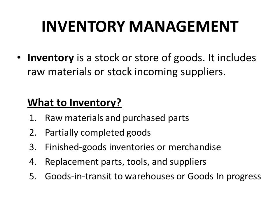 Inventory is a stock or store of goods. It includes raw materials or stock incoming suppliers. What to Inventory? 1.Raw materials and purchased parts