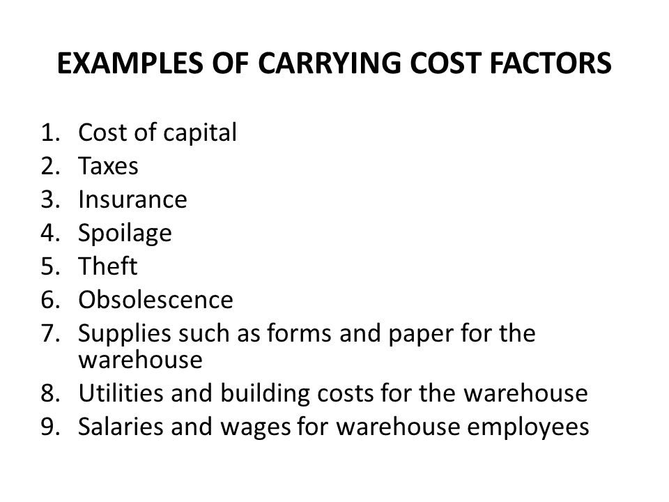 EXAMPLES OF CARRYING COST FACTORS 1.Cost of capital 2.Taxes 3.Insurance 4.Spoilage 5.Theft 6.Obsolescence 7.Supplies such as forms and paper for the w