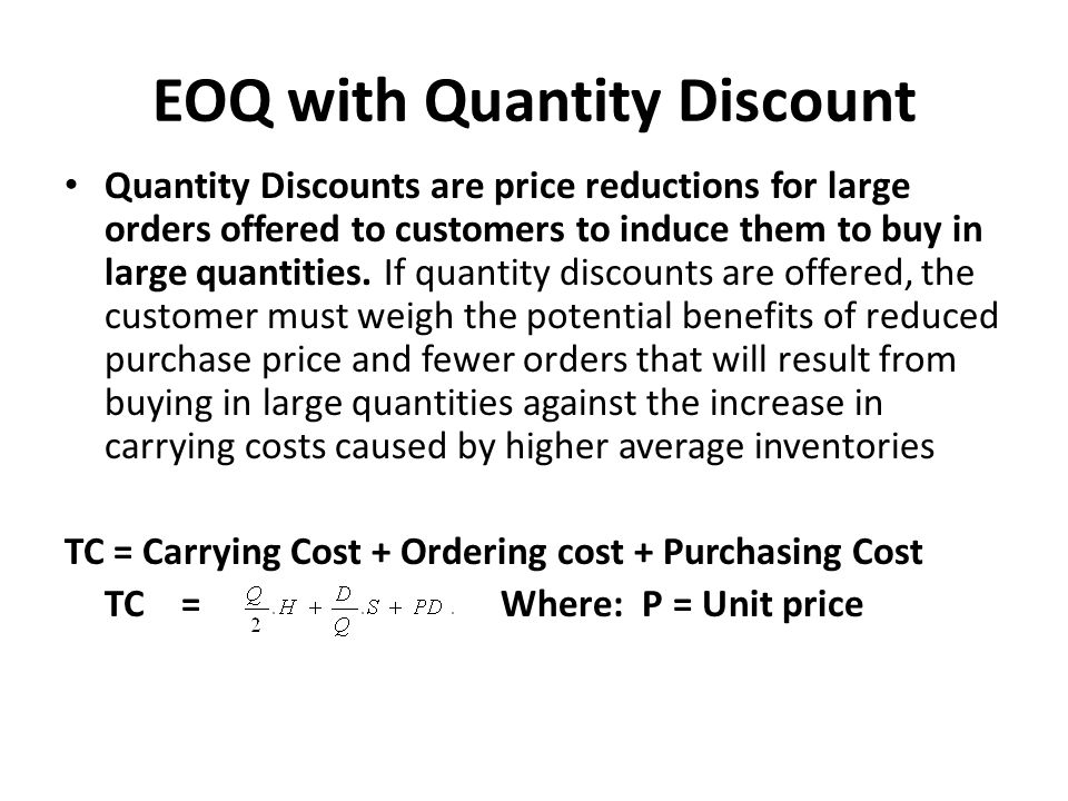 EOQ with Quantity Discount Quantity Discounts are price reductions for large orders offered to customers to induce them to buy in large quantities. If