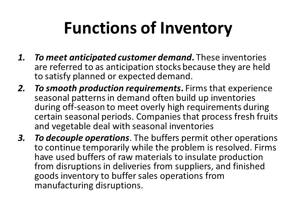 Functions of Inventory 1.To meet anticipated customer demand. These inventories are referred to as anticipation stocks because they are held to satisf