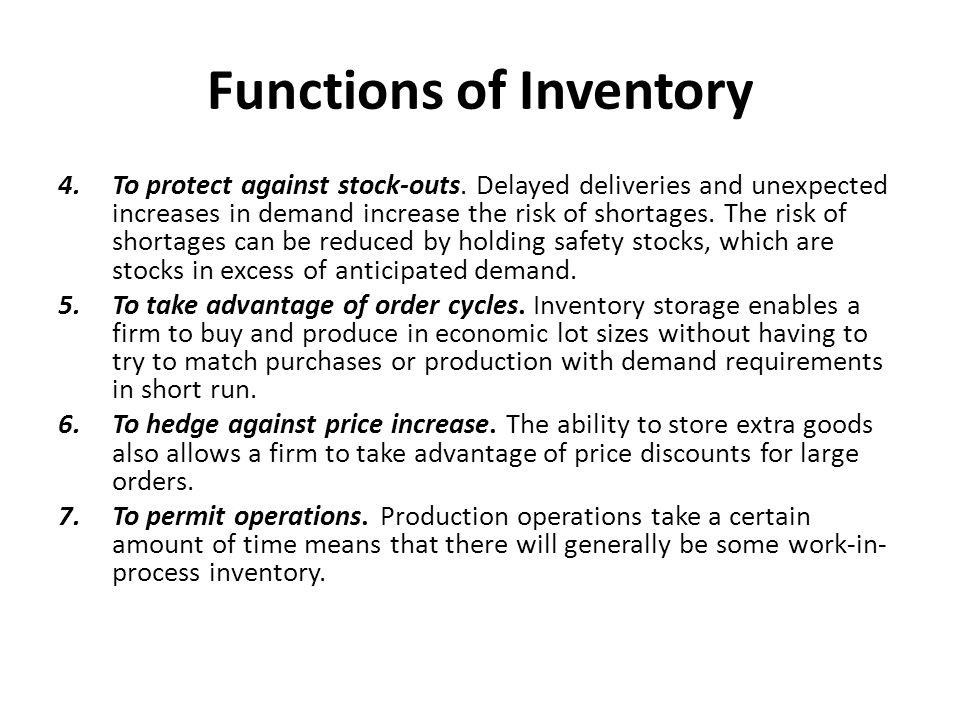 Functions of Inventory 4.To protect against stock-outs. Delayed deliveries and unexpected increases in demand increase the risk of shortages. The risk