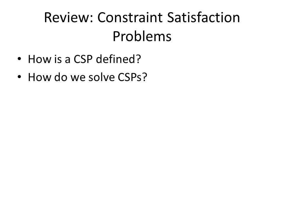 Review: Constraint Satisfaction Problems How is a CSP defined How do we solve CSPs