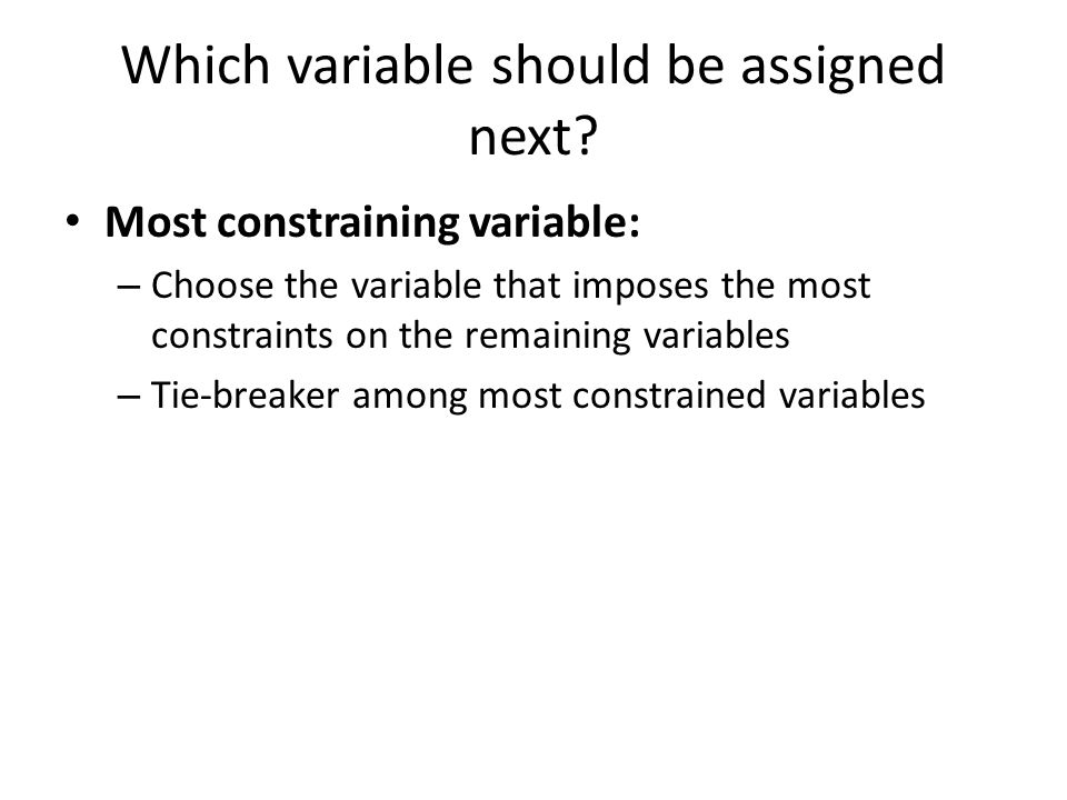 Simplest form of propagation makes each pair of variables consistent: – X  Y is consistent iff for every value of X there is some allowed value of Y If X loses a value, all pairs Z  X need to be rechecked Arc consistency