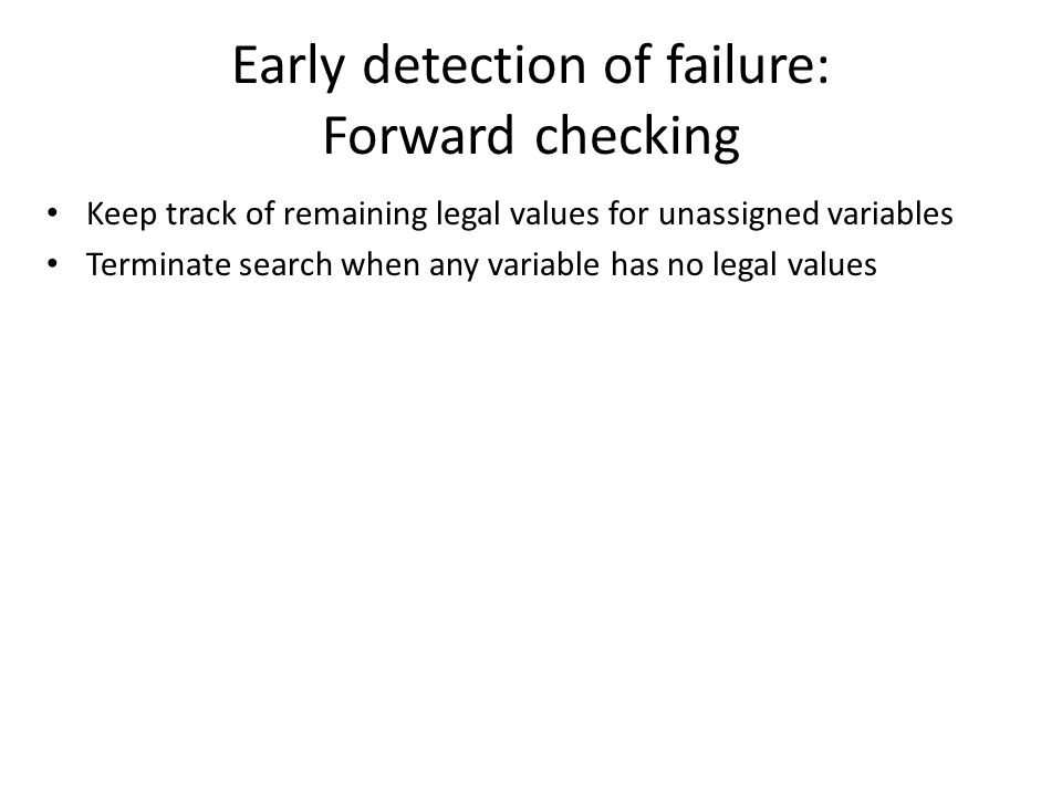 Early detection of failure: Forward checking Keep track of remaining legal values for unassigned variables Terminate search when any variable has no legal values