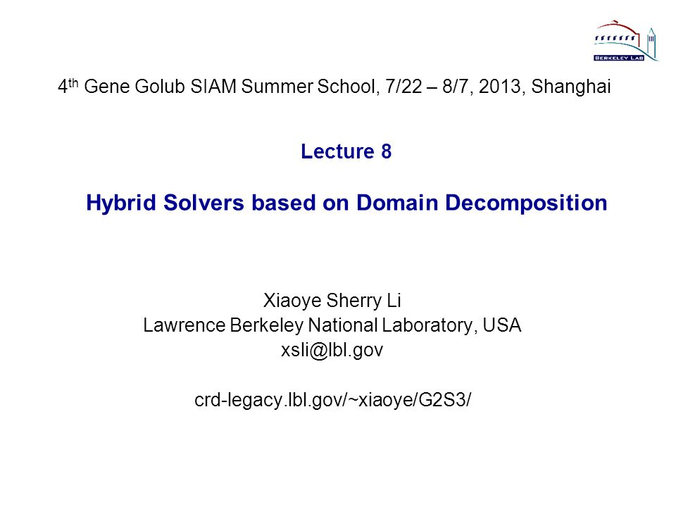 Lecture 8 Hybrid Solvers based on Domain Decomposition Xiaoye Sherry Li Lawrence Berkeley National Laboratory, USA xsli@lbl.gov crd-legacy.lbl.gov/~xiaoye/G2S3/ 4 th Gene Golub SIAM Summer School, 7/22 – 8/7, 2013, Shanghai