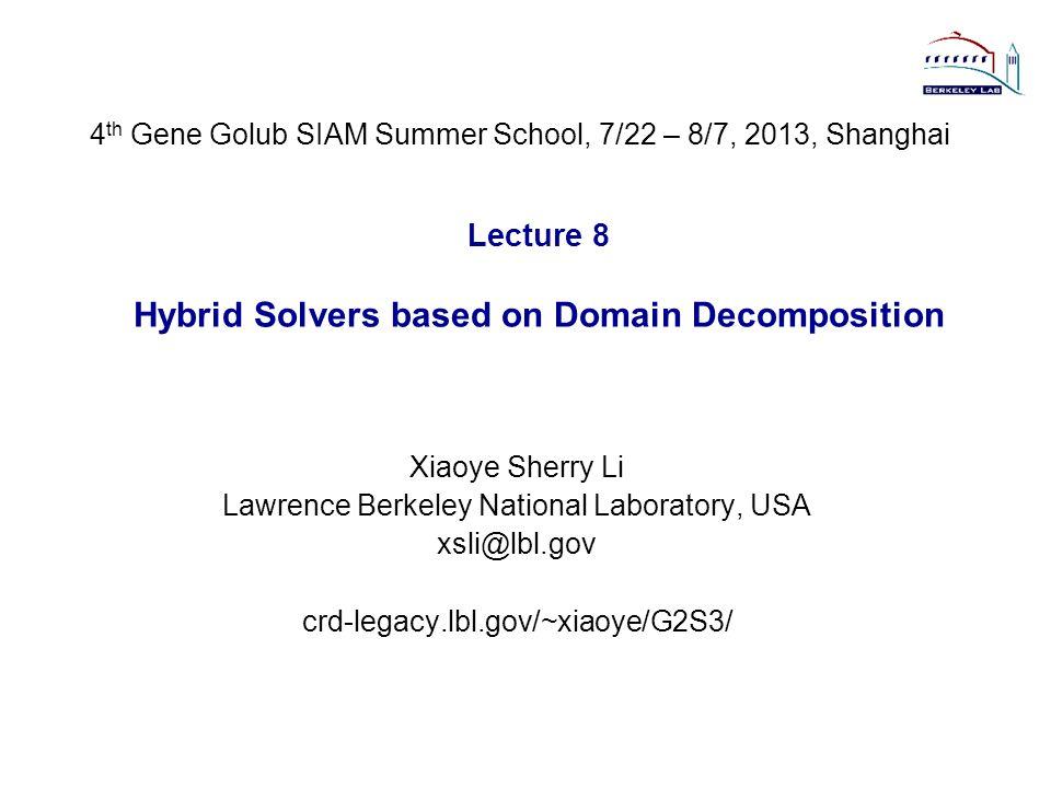 Lecture 8 Hybrid Solvers based on Domain Decomposition Xiaoye Sherry Li Lawrence Berkeley National Laboratory, USA xsli@lbl.gov crd-legacy.lbl.gov/~xi