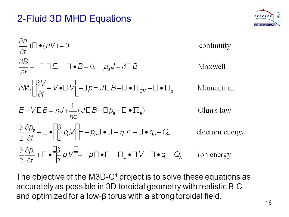 2-Fluid 3D MHD Equations 16 The objective of the M3D-C 1 project is to solve these equations as accurately as possible in 3D toroidal geometry with realistic B.C.