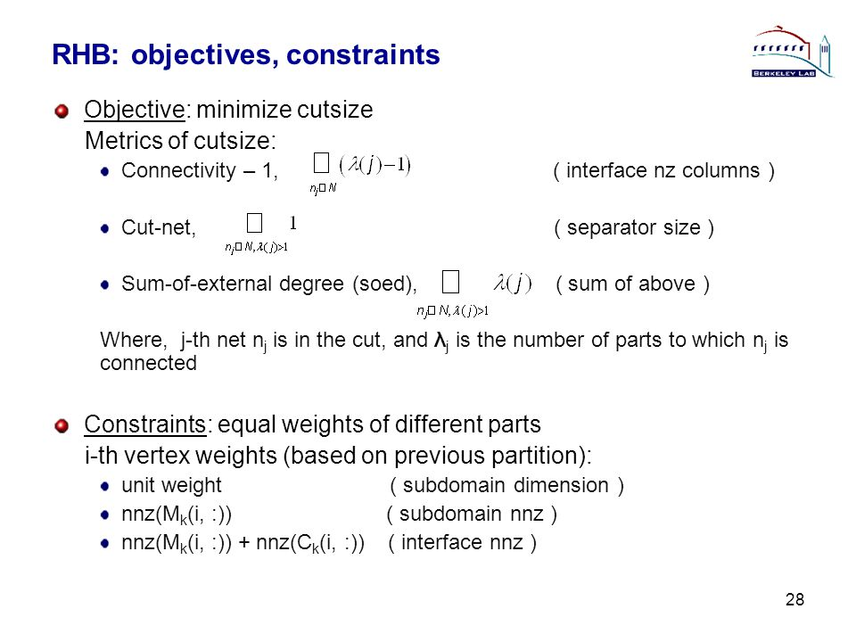 RHB: objectives, constraints Objective: minimize cutsize Metrics of cutsize: Connectivity – 1, ( interface nz columns ) Cut-net, ( separator size ) Sum-of-external degree (soed), ( sum of above ) Where, j-th net n j is in the cut, and λ j is the number of parts to which n j is connected Constraints: equal weights of different parts i-th vertex weights (based on previous partition): unit weight ( subdomain dimension ) nnz(M k (i, :)) ( subdomain nnz ) nnz(M k (i, :)) + nnz(C k (i, :)) ( interface nnz ) 28