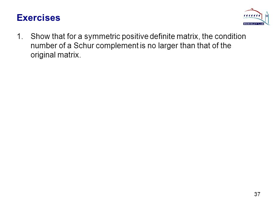 Exercises 1.Show that for a symmetric positive definite matrix, the condition number of a Schur complement is no larger than that of the original matr