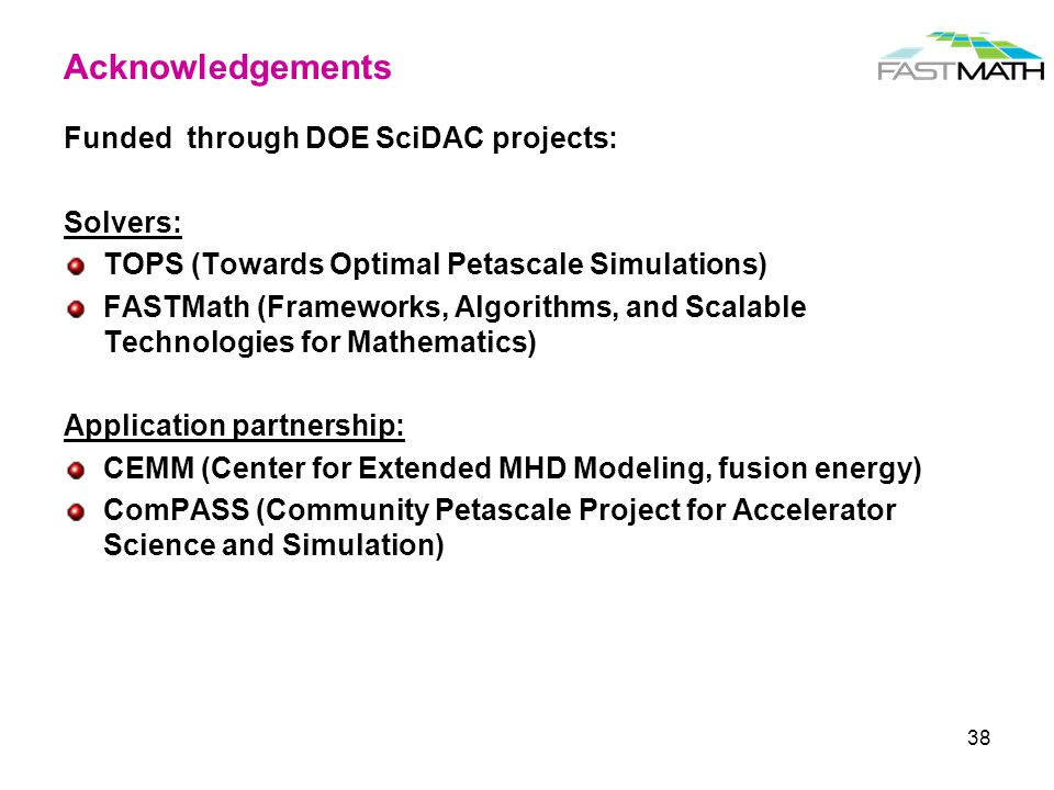 Acknowledgements Funded through DOE SciDAC projects: Solvers: TOPS (Towards Optimal Petascale Simulations) FASTMath (Frameworks, Algorithms, and Scala