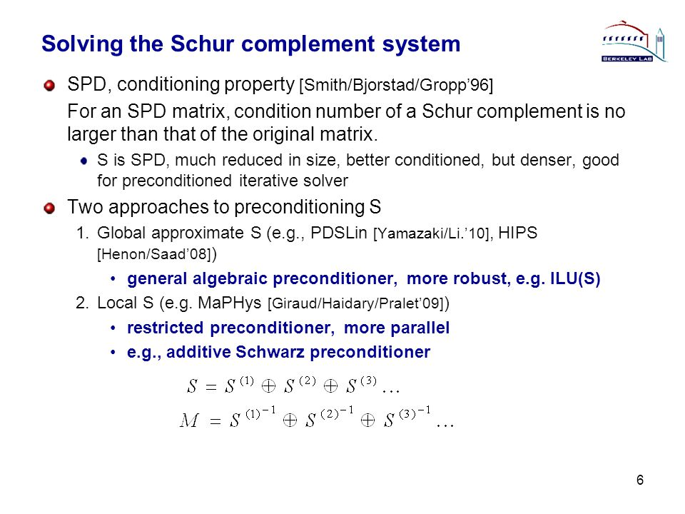 Solving the Schur complement system SPD, conditioning property [Smith/Bjorstad/Gropp'96] For an SPD matrix, condition number of a Schur complement is no larger than that of the original matrix.