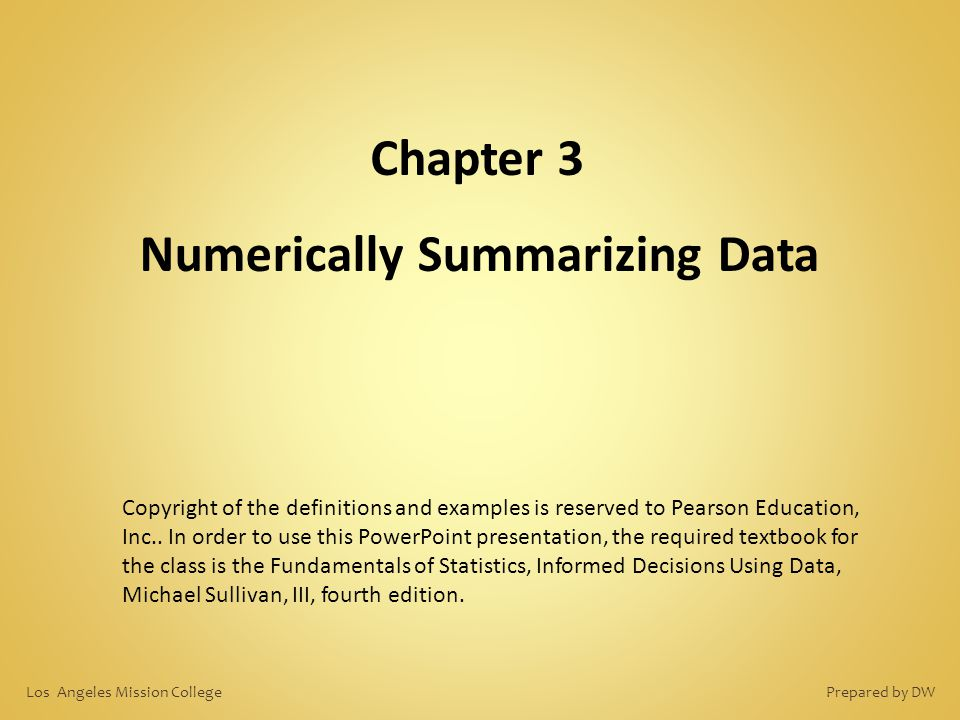 Chapter 3 Numerically Summarizing Data Copyright of the definitions and examples is reserved to Pearson Education, Inc.. In order to use this PowerPoi