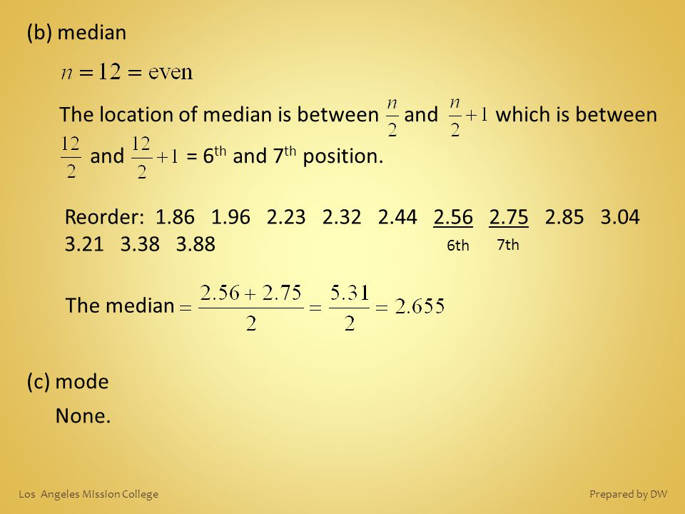 (b) median (c) mode None. Reorder: 1.86 1.96 2.23 2.32 2.44 2.56 2.75 2.85 3.04 3.21 3.38 3.88 6th 7th The median The location of median is between an