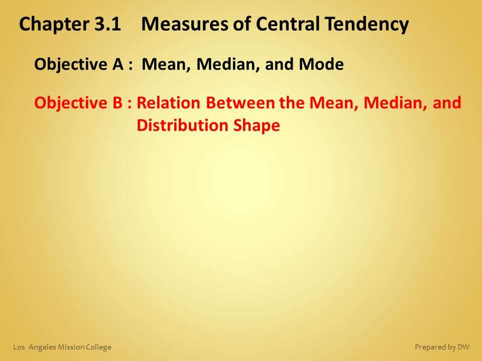 Chapter 3.1 Measures of Central Tendency Objective A : Mean, Median, and Mode Objective B : Relation Between the Mean, Median, and Distribution Shape