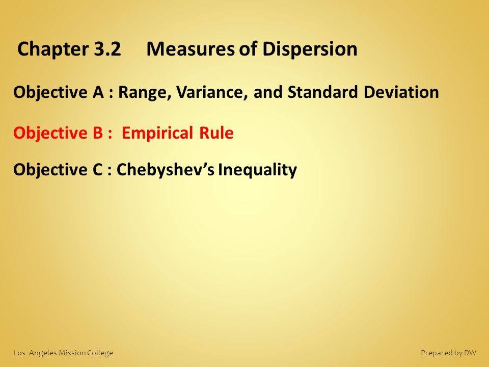 Chapter 3.2 Measures of Dispersion Objective A : Range, Variance, and Standard Deviation Objective B : Empirical Rule Objective C : Chebyshev's Inequa