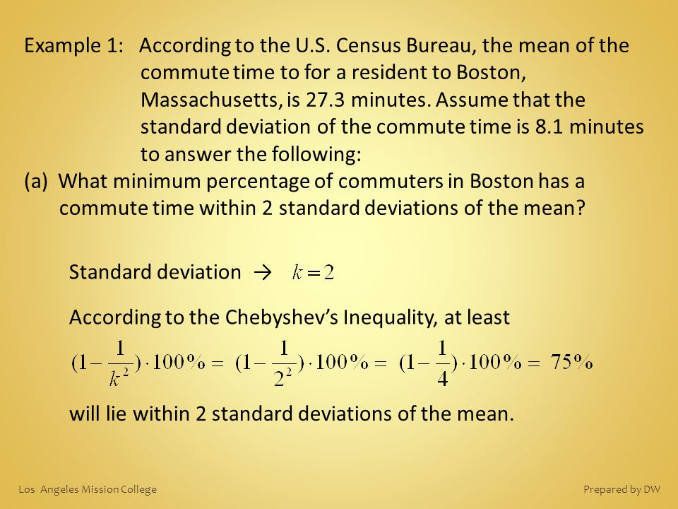 Example 1: According to the U.S. Census Bureau, the mean of the commute time to for a resident to Boston, Massachusetts, is 27.3 minutes. Assume that