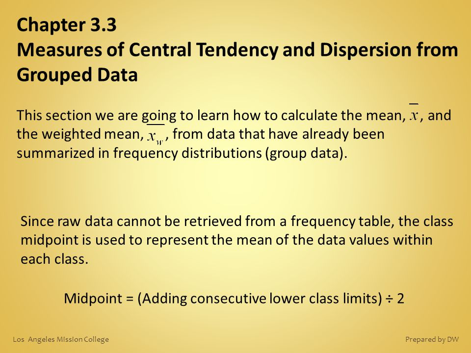 Chapter 3.3 Measures of Central Tendency and Dispersion from Grouped Data This section we are going to learn how to calculate the mean,, and the weigh