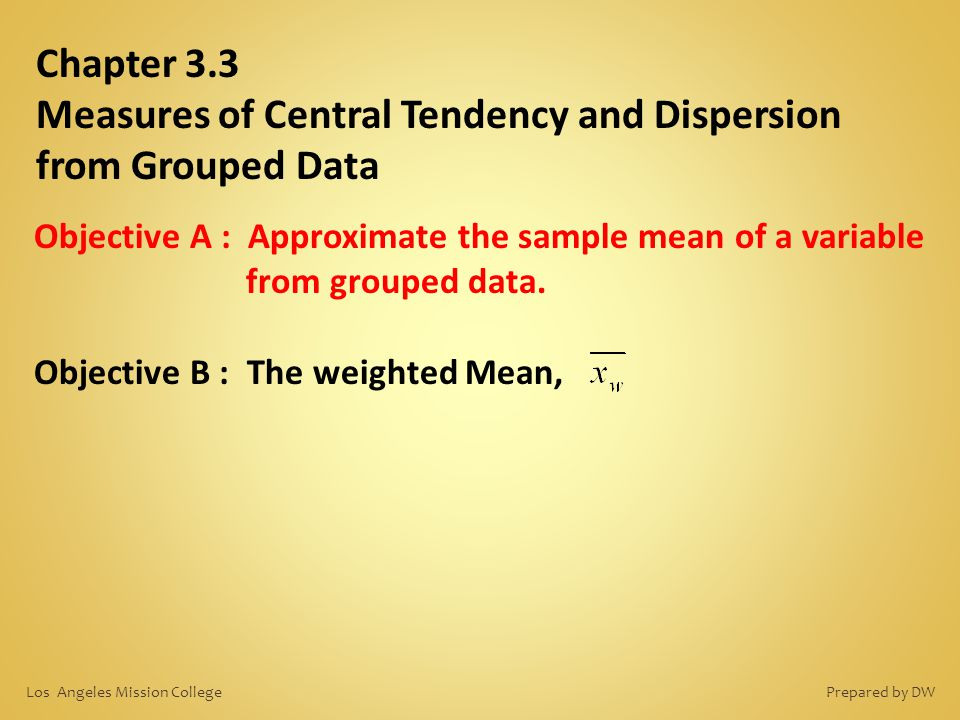 Chapter 3.3 Measures of Central Tendency and Dispersion from Grouped Data Objective A : Approximate the sample mean of a variable from grouped data. O